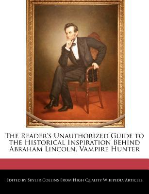 The Reader's Unauthorized Guide to the Historical Inspiration Behind Abraham Lincoln, Vampire Hunter