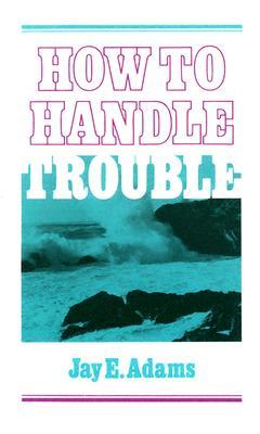 How to Handle Trouble by Jay E. Adams