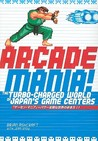 Arcade Mania: The Turbo-Charged World of Japan's Game Centers: The Turbo-charged World of Japan's Game Centers