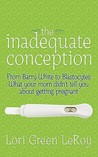 The Inadequate Conception: From Barry White to Blastocytes: What Your Mom Didn't Tell You about Getting Pregnant