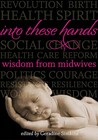 Into These Hands: Wisdom from Midwives