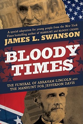 Bloody Times: The Funeral of Abraham Lincoln and the Manhunt for Jefferson Davis
