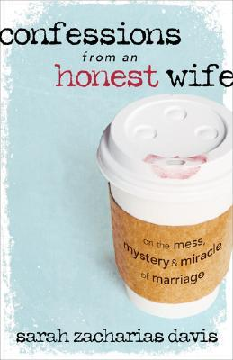 Confessions from an Honest Wife by Sarah Zacharias Davis