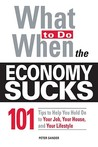 What to Do When the Economy Sucks: 101 Tips to Help You Hold on to Your Job, Your House, and Your Lifestyle!