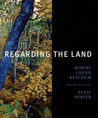 Regarding the Land: Robert Glenn Ketchum and the Legacy of Eliot Porter