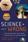 Science Was Wrong: Startling Truths About Cures, Theories & Inventions They Declared Impossible