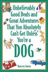 Unbelievably Good Deals and Great Adventures That You Absolutely Can't Get Unless You're a Dog