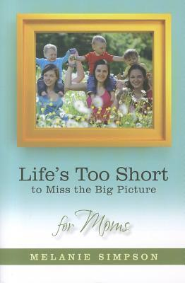 Life's Too Short to Miss the Big Picture for Moms by Melanie Simpson