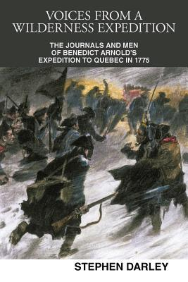 Voices from a Wilderness Expedition: The Journals and Men of Benedict Arnold's Expedition to Quebec in 1775