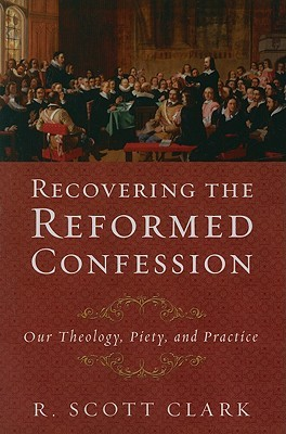 Recovering the Reformed Confession by R. Scott Clark