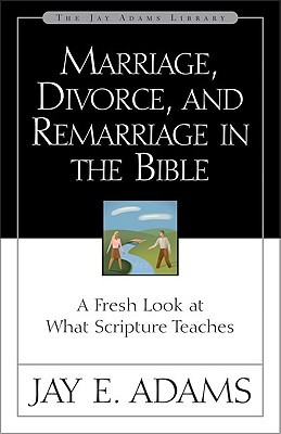 Marriage, Divorce, and Remarriage in the Bible by Jay E. Adams