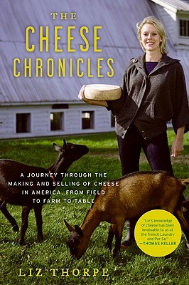 The Cheese Chronicles: A Journey Through the Making and Selling of Cheese in America, From Field to Farm to Table