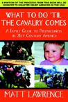 What to Do 'Til the Cavalry Comes: A Family Guide to Preparedness in 21st Century America