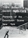 Laurie Anderson, Trisha Brown, Gordon Matta-Clark: Pioneers of the Downtown Scene, New York 1970s