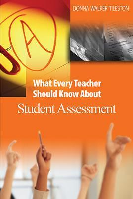 What Every Teacher Should Know about Student Assessment by Donna E. Walker Tileston