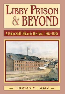 Libby Prison and Beyond by Thomas M. Boaz