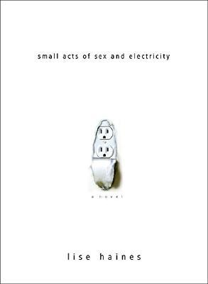 Small Acts of Sex and Electricity by Lise Haines