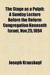 The Stage as a Pulpit; A Sunday Lecture Before the Reform Congregation Keneseth Israel, Nov.25,1894