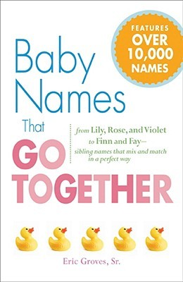 Baby Names That Go Together by Eric Groves, Sr.