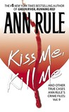 Kiss Me, Kill Me and Other True Cases by Ann Rule