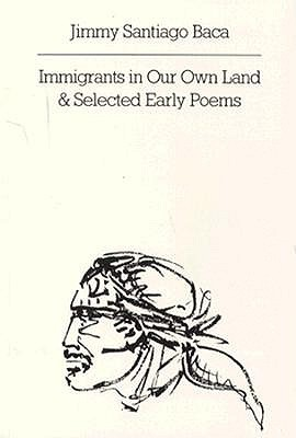 Immigrants in Our Own Land and Selected Early Poems by Jimmy Santiago Baca
