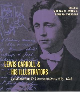 Lewis Carroll and His Illustrators: Collaborations and Correspondence, 1865 1898