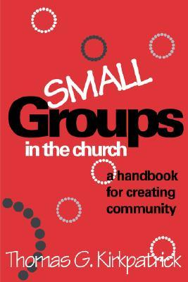 Small Groups in the Church by Thomas G. Kirkpatrick