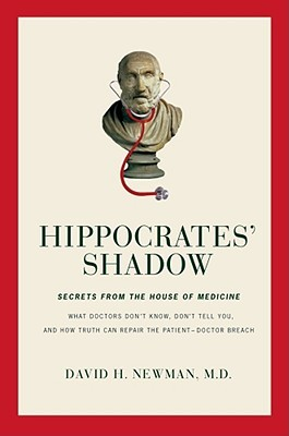 Hippocrates' Shadow: What Doctors Don't Know, Don't Tell You, and How Truth Can Repair the Patient-Doctor Breach