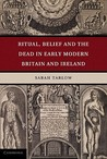 Ritual, Belief and the Dead in Early Modern Britain and Ireland