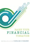 Raise Your Financial Vibration by Caroline A. Shearer