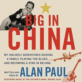 Big in China: My Unlikely Adventure in Raising a Family, Playing the Blues, and Reinventing Myself in Beijing
