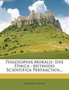 Philosophia Moralis: Sive Ethica: Methodo Scientifica Pertractata...