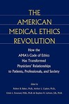 The American Medical Ethics Revolution: How the AMA's Code of Ethics Has Transformed Physicians' Relationships to Patients, Professionals, and Society