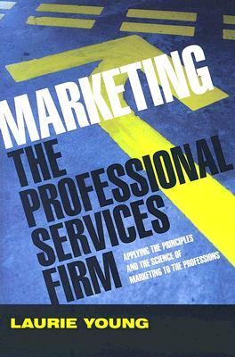 Marketing the Professional Services Firm by Laurie Young