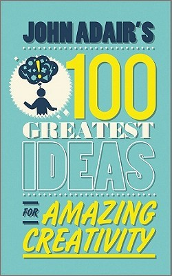 John Adair's 100 Greatest Ideas for Amazing Creativity by John Adair