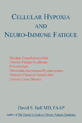 Cellular Hypoxia And Neuro Immune Fatigue by David S. Bell