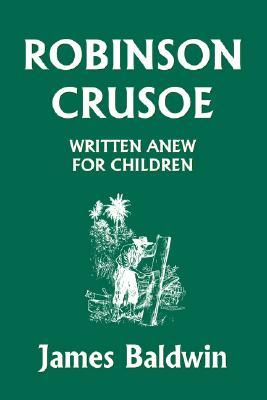 Robinson Crusoe Written Anew for Children by James  Baldwin