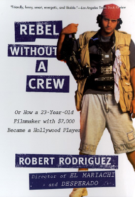 Rebel Without a Crew, or How a 23-Year-Old Filmmaker With $7,... by Robert Rodriguez