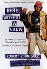 Rebel Without a Crew, or How a 23-Year-Old Filmmaker With $7,000 Became a Hollywood Player
