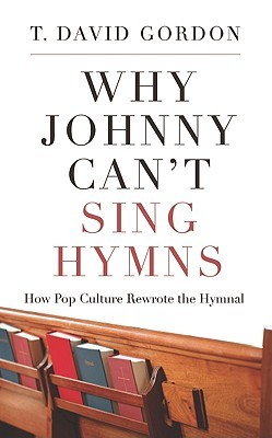 Why Johnny Can't Sing Hymns, How Pop Culture Rewrote the Hymnal by T. David Gordon