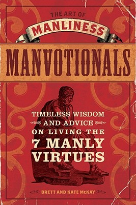The Art of Manliness   Manvotionals: Timeless Wisdom and Advice on Living the 7 Manly Virtues