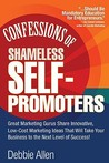 Confessions of Shameless Self Promoters: Great Marketing Gurus Share Their Innovative, Proven, and Low-Cost Marketing Strategies to Maximize Your Success!