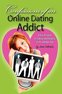 Confessions of an Online Dating Addict: A True Account of Dating and Relating in the Internet Age