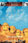 Great White Fathers: The True Story of Gutzon Borglum and His Obsessive Quest to Create the Mt. Rushmore National Monument
