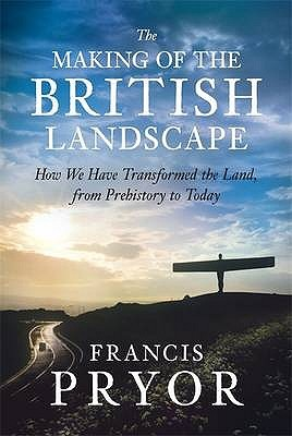The Making Of The British Landscape by Francis Pryor