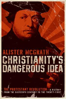 Christianity's Dangerous Idea by Alister E. McGrath