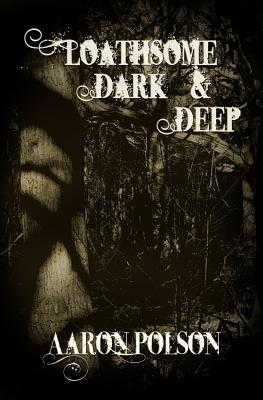 Loathsome, Dark And Deep by Aaron Polson