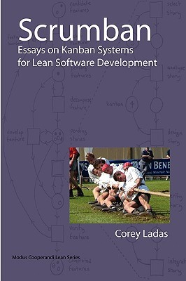 Scrumban And Other Essays on Kanban Systems for Lean Software... by Corey Ladas
