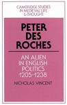 Peter Des Roches: An Alien in English Politics, 1205 1238