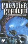 Frontier Cthulhu: A New Land Founded upon Forgotten Horrors (Call of Cthulhu Fiction)